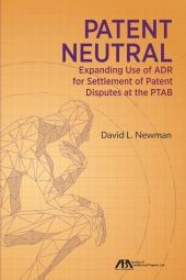 Patent Neutral: Expanding Use of ADR for Settlement of Patent Disputes at the PTAB cover