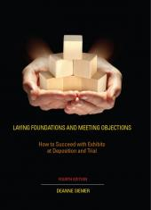 LAYING FOUNDATIONS AND MEETING OBJECTIONS: How to Succeed with Exhibits at Deposition and Trial cover