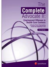 The Complete Advocate II: Employment Offenses in Health Care Contexts, A Practice File for Representing Clients from Beginning to End cover