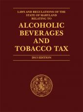 Laws and Regulations of the State of Maryland Relating to Alcoholic Beverages and Tobacco Tax, 2013 Edition cover
