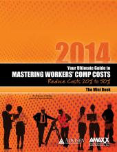 2014 Your Ultimate Guide to Mastering Workers Comp Costs: Reduce Costs 20% - 50%: The Mini-Book cover