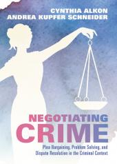 Negotiating Crime: Plea Bargaining, Problem Solving, and Dispute Resolution in the Criminal Context cover