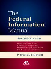 The Federal Information Manual: How the Government Collects, Manages, and Discloses Information under FOIA and Other Statutes cover