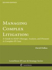 Managing Complex Litigation: A Guide to MAP (Manage, Analyze, and Present) A Complex IP Case cover
