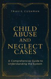 Child Abuse and Neglect Cases: A Comprehensive Guide to Understanding the System cover