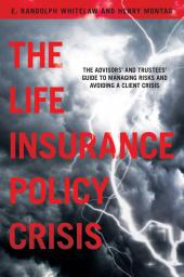 The Life Insurance Policy Crisis: The Advisors and Trustees Guide to Managing Risks and Avoiding a Client Crisis cover