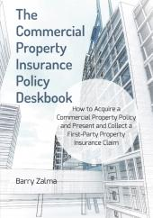 The Commercial Property Insurance Policy Deskbook:  How to Acquire a Commercial Property Policy and Present and Collect a First-Party Property Insurance Claim  Deskbook cover