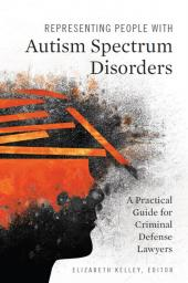 Representing People with Autism Spectrum Disorders: A Practical Guide for Criminal Defense Lawyers cover