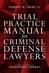 Trial Practice Manual for Criminal Defense Lawyers: A Field Guide to Courtroom Combat cover