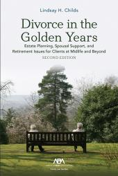 Divorce in the Golden Years: Estate Planning, Spousal Support, and Retirement Issues for Clients at Midlife and Beyond cover