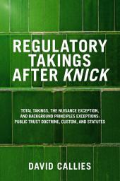 Regulatory Takings after Knick: Total Takings, the Nuisance Exception, and Background Principles Exceptions: Public Trust Doctrine, Custom, and Statutes cover