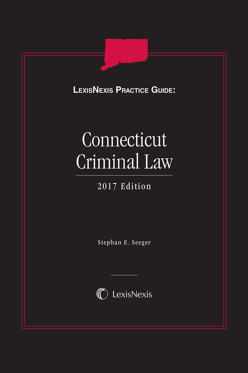 LexisNexis Practice Guide: Connecticut Criminal Law, 2017 Edition