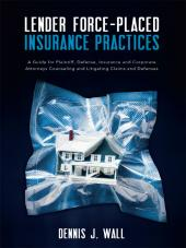 Lender Force-Placed Insurance Practices: A Guide for Plaintiff, Defense, Insurance and Corporate Counseling and Litigating Claims and Defense cover